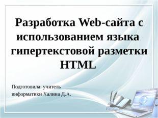 Подготовила: учитель информатики Халина Д.А. Разработка Web-сайта с использов