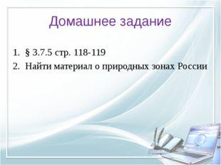 Домашнее задание § 3.7.5 стр. 118-119 Найти материал о природных зонах России