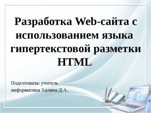 Подготовила: учитель информатики Халина Д.А. Разработка Web-сайта с использов...