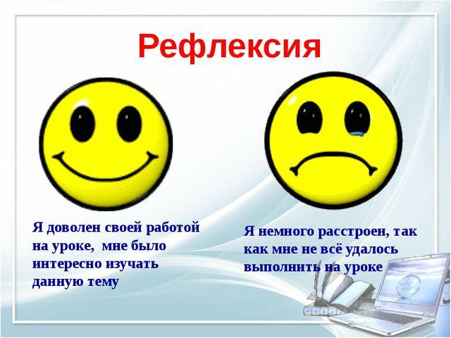 Рефлексия Я доволен своей работой на уроке, мне было интересно изучать данную...