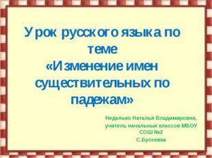 Урок русского языка по теме «Изменение имен существительных по падежам» Неде