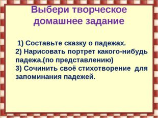 Выбери творческое домашнее задание 1) Составьте сказку о падежах. 2) Нарисова