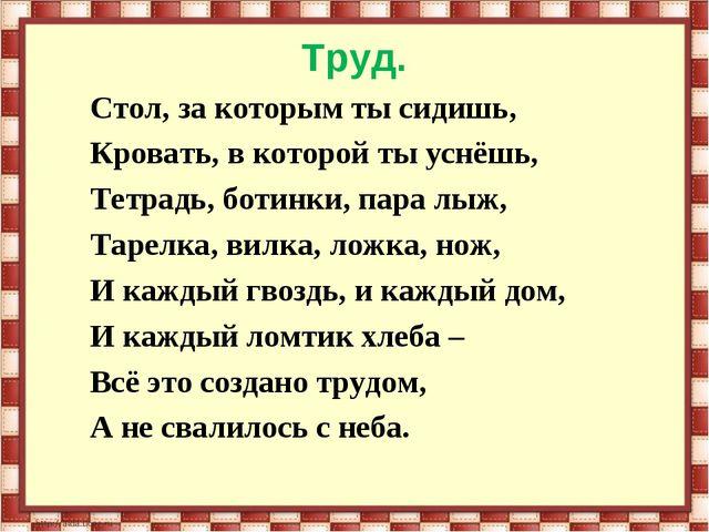Труд. Стол, за которым ты сидишь, Кровать, в которой ты уснёшь, Тетрадь, боти...