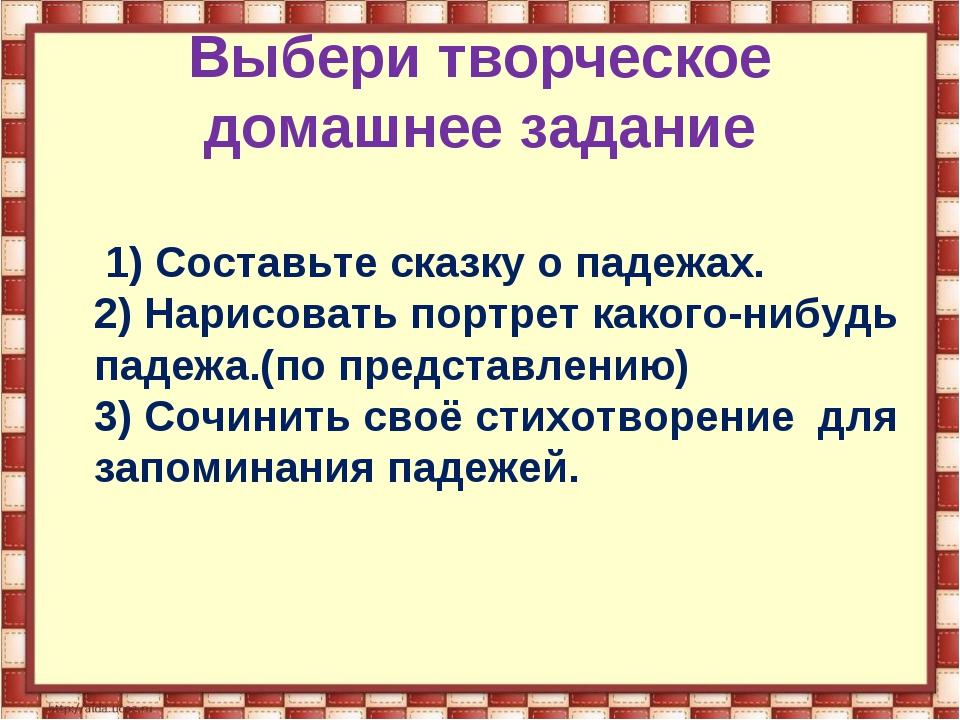 Выбери творческое домашнее задание 1) Составьте сказку о падежах. 2) Нарисова...