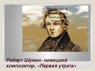 Роберт Шуман- немецкий композитор. «Первая утрата»