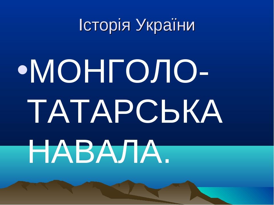 Історія України МОНГОЛО-ТАТАРСЬКА НАВАЛА.