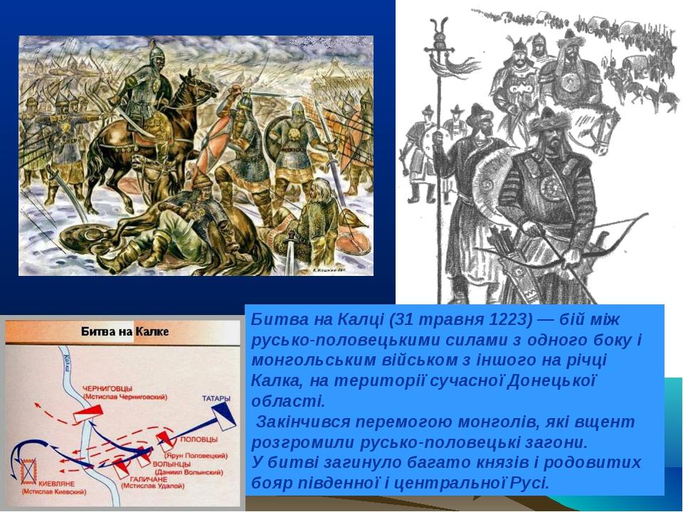 Битва на Калці (31 травня 1223)— бій між русько-половецькими силами з одного...