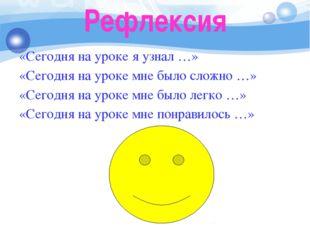 Рефлексия «Сегодня на уроке я узнал …» «Сегодня на уроке мне было сложно …» «