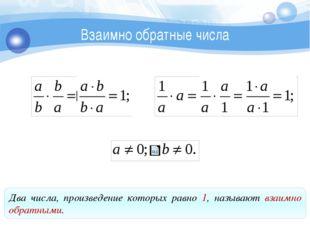 Взаимно обратные числа Два числа, произведение которых равно 1, называют взаи