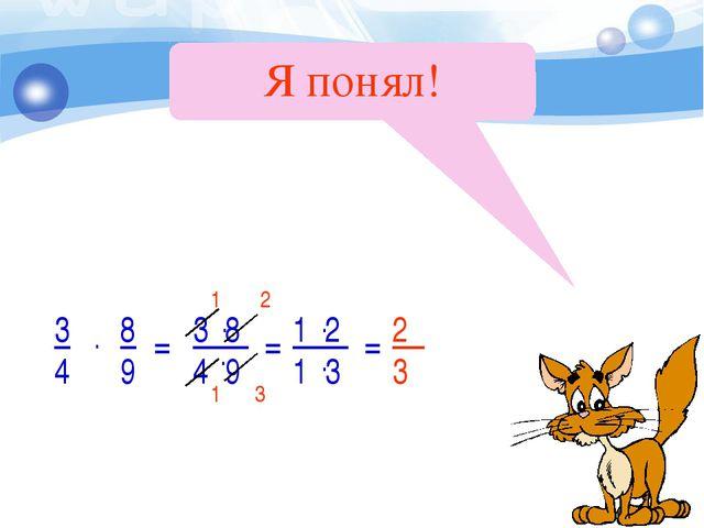 Я понял! 1 3 2 1 2 3 = 3 4 8 9 . = = 3 8 4 9 . . 1 2 1 3 . .