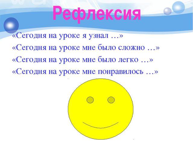 Рефлексия «Сегодня на уроке я узнал …» «Сегодня на уроке мне было сложно …» «...