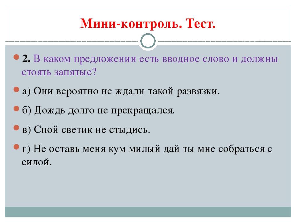 Мини-контроль. Тест. 2. В каком предложении есть вводное слово и должны стоят...