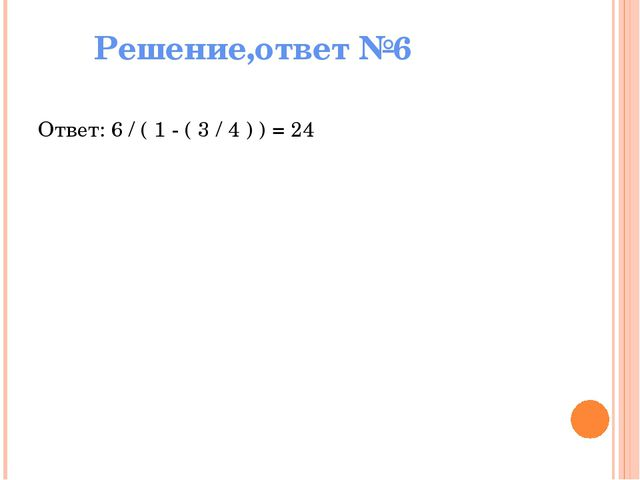 Решение,ответ №6 Ответ: 6 / ( 1 - ( 3 / 4 ) ) = 24