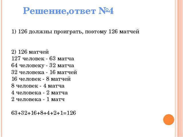 Решение,ответ №4 1) 126 должны проиграть, поэтому 126 матчей 2) 126 матчей 1...