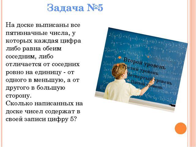Задача №5 На доске выписаны все пятизначные числа, у которых каждая цифра ли...