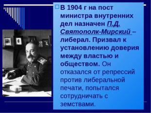 В 1904 г на пост министра внутренних дел назначен П.Д. Святополк-Мирский – ли