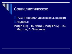 Социалистическое РСДПР(социал-демократы, эсдеки) Лидеры: РСДРП (б) – В. Ленин