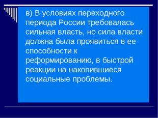 в) В условиях переходного периода России требовалась сильная власть, но сила