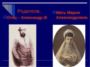 Родители. Отец – Александр III Мать Мария Александровна.