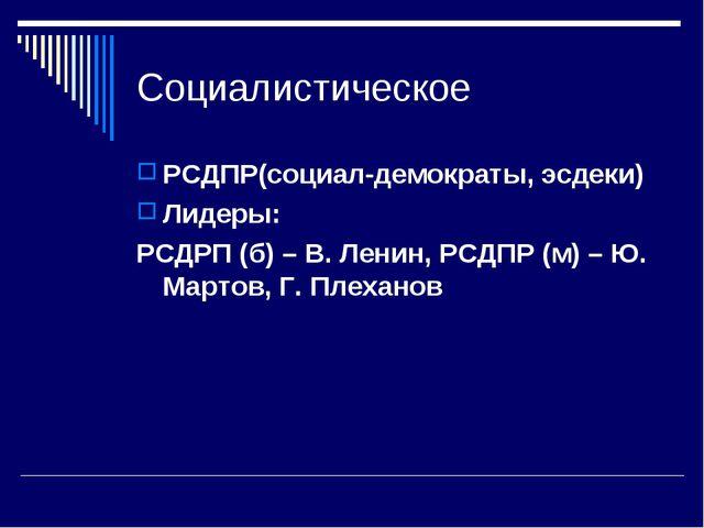 Социалистическое РСДПР(социал-демократы, эсдеки) Лидеры: РСДРП (б) – В. Ленин...
