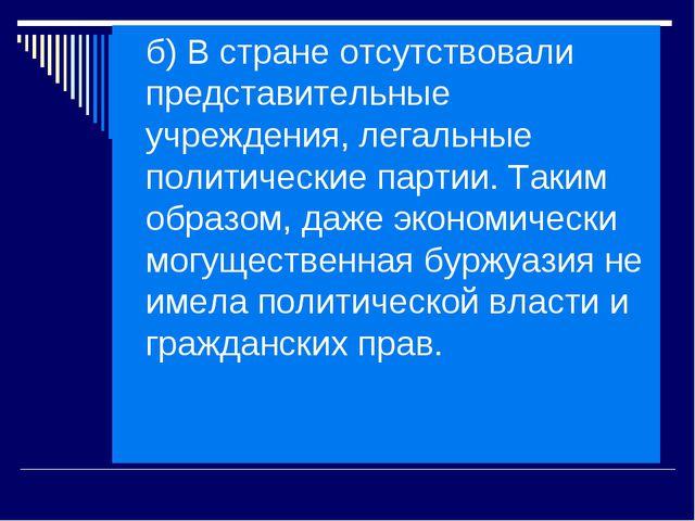 б) В стране отсутствовали представительные учреждения, легальные политические...