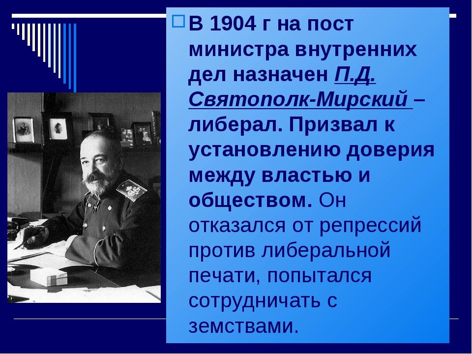 В 1904 г на пост министра внутренних дел назначен П.Д. Святополк-Мирский – ли...