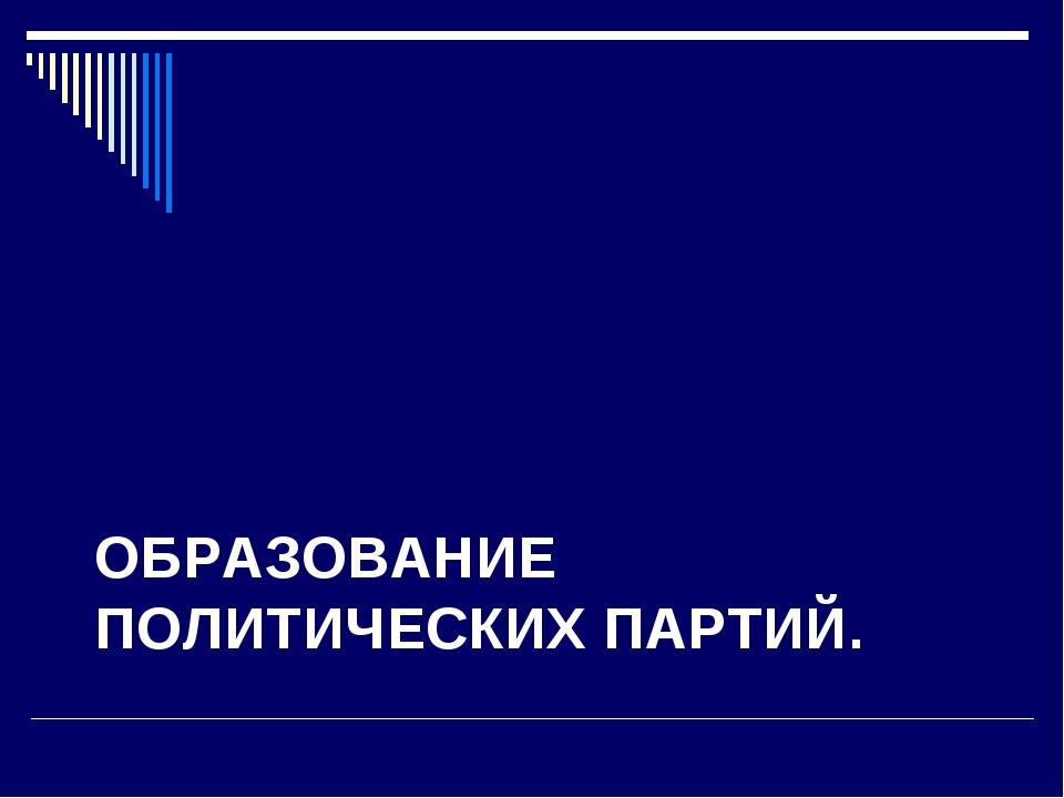 ОБРАЗОВАНИЕ ПОЛИТИЧЕСКИХ ПАРТИЙ.
