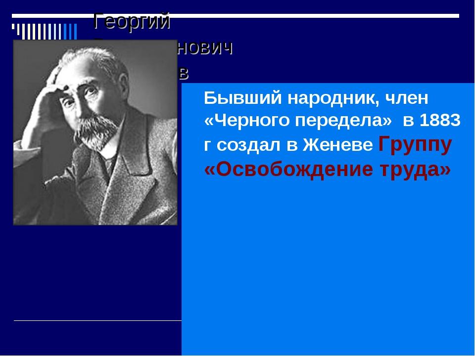 Георгий Валентинович Плеханов Бывший народник, член «Черного передела» в 1883...