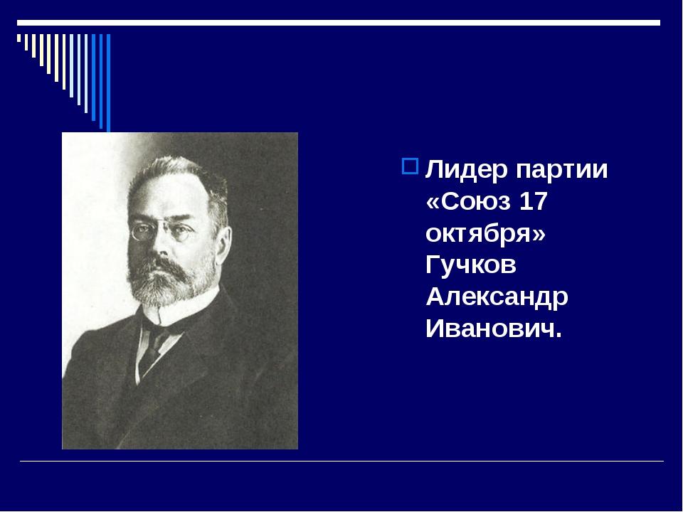 Лидер партии «Союз 17 октября» Гучков Александр Иванович.