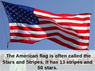 The American flag is often called the Stars and Stripes. It has 13 stripes a