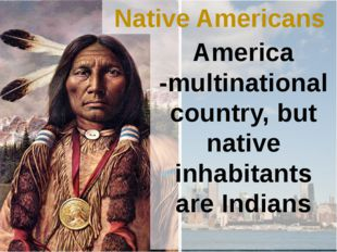 Native Americans America -multinational country, but native inhabitants are I