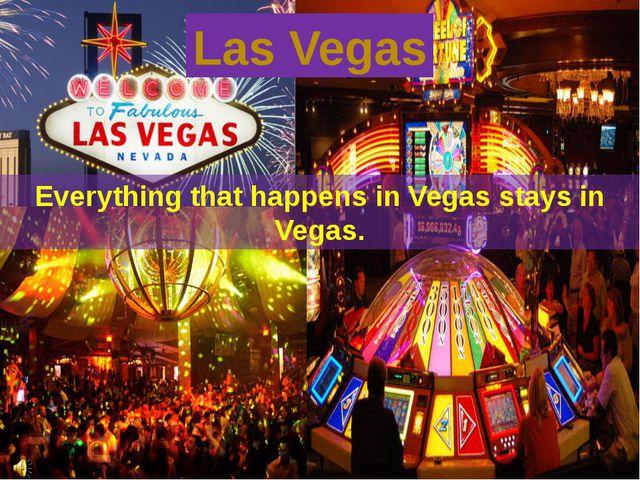 Everything that happens in Vegas stays in Vegas. Las Vegas