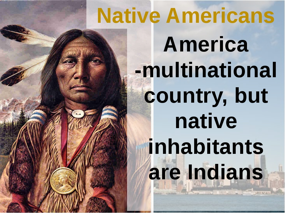 Native Americans America -multinational country, but native inhabitants are I...