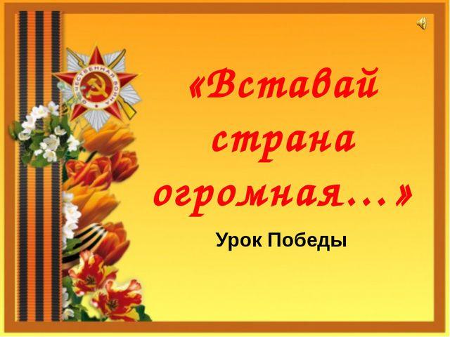 «Вставай страна огромная…» Урок Победы