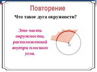 Повторение Что такое дуга окружности? Это часть окружности, расположенной вну