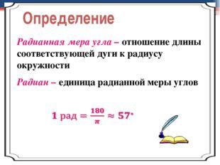 Определение Радианная мера угла – отношение длины соответствующей дуги к ради