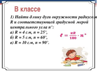 В классе 1) Найти длину дуги окружности радиусом R и соответствующей градусно