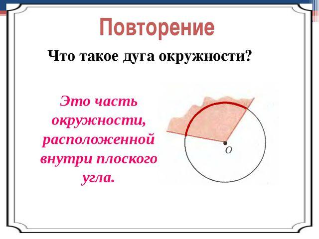 Повторение Что такое дуга окружности? Это часть окружности, расположенной вну...