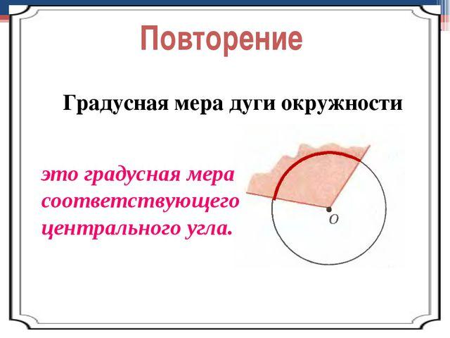 Повторение Градусная мера дуги окружности это градусная мера соответствующего...