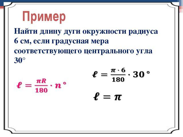 Пример Найти длину дуги окружности радиуса 6 см, если градусная мера соответс...