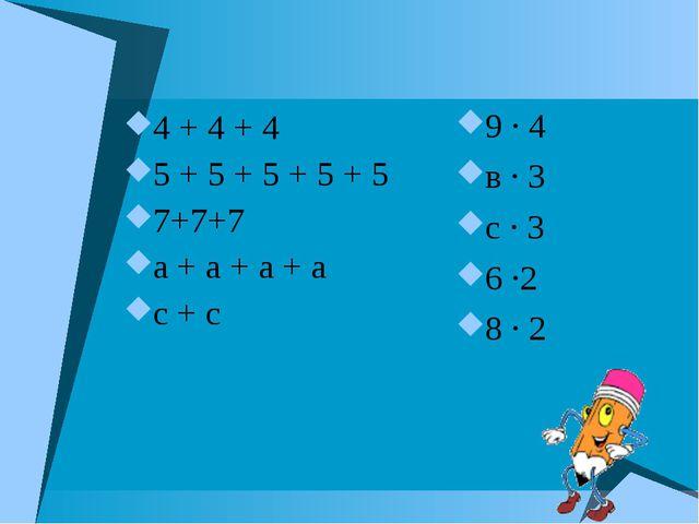 4 + 4 + 4 5 + 5 + 5 + 5 + 5 7+7+7 а + а + а + а с + с 9 · 4 в · 3 с · 3 6 ·2...