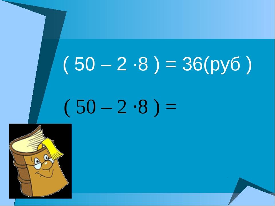 ( 50 – 2 ·8 ) = 36(руб ) ( 50 – 2 ·8 ) =