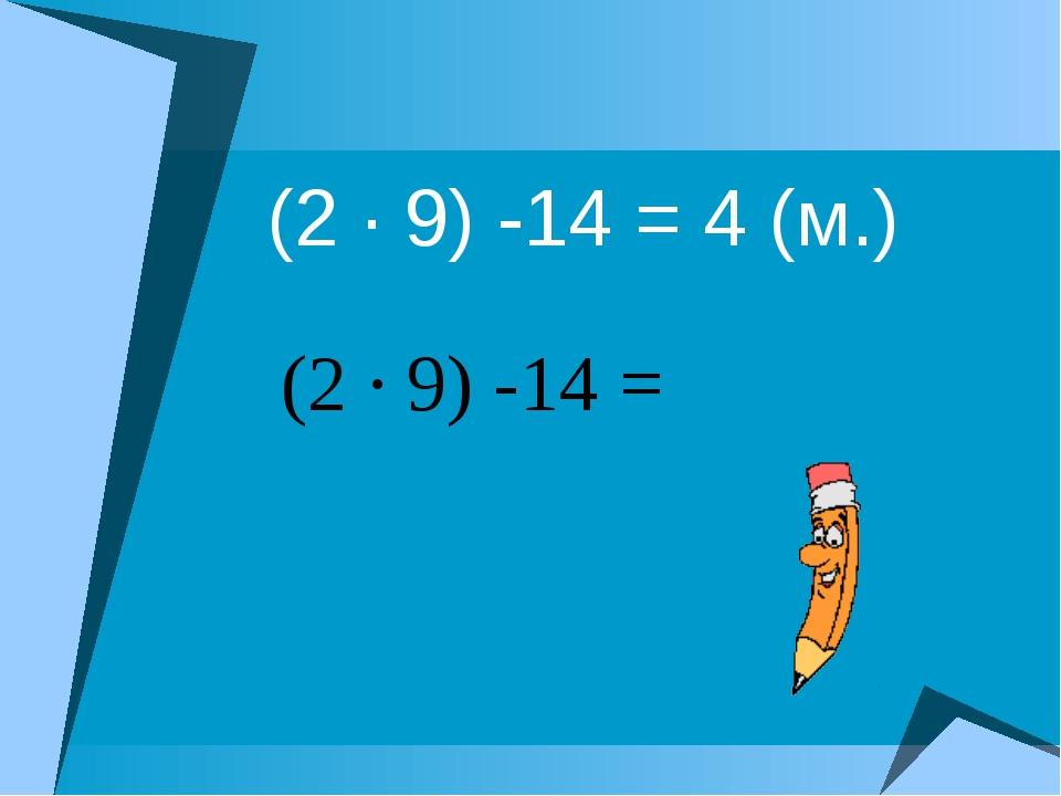 (2 · 9) -14 = 4 (м.) (2 · 9) -14 =