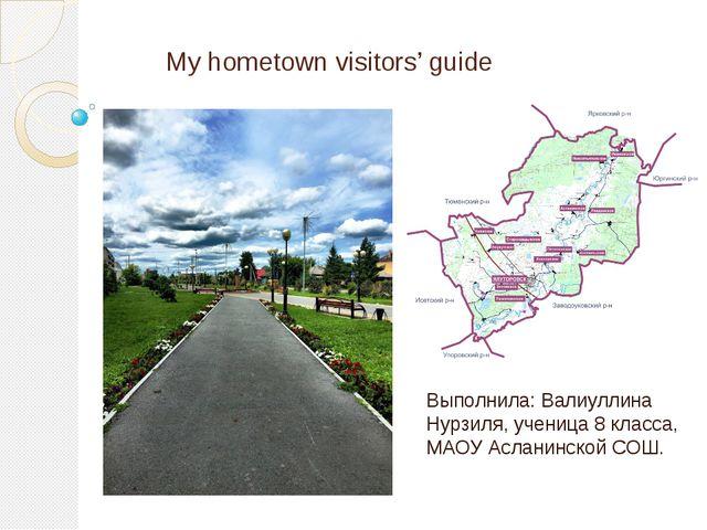 My hometown visitors' guide Выполнила: Валиуллина Нурзиля, ученица 8 класса,...