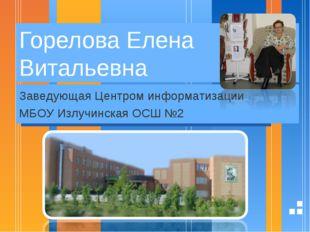 Горелова Елена Витальевна Заведующая Центром информатизации МБОУ Излучинская