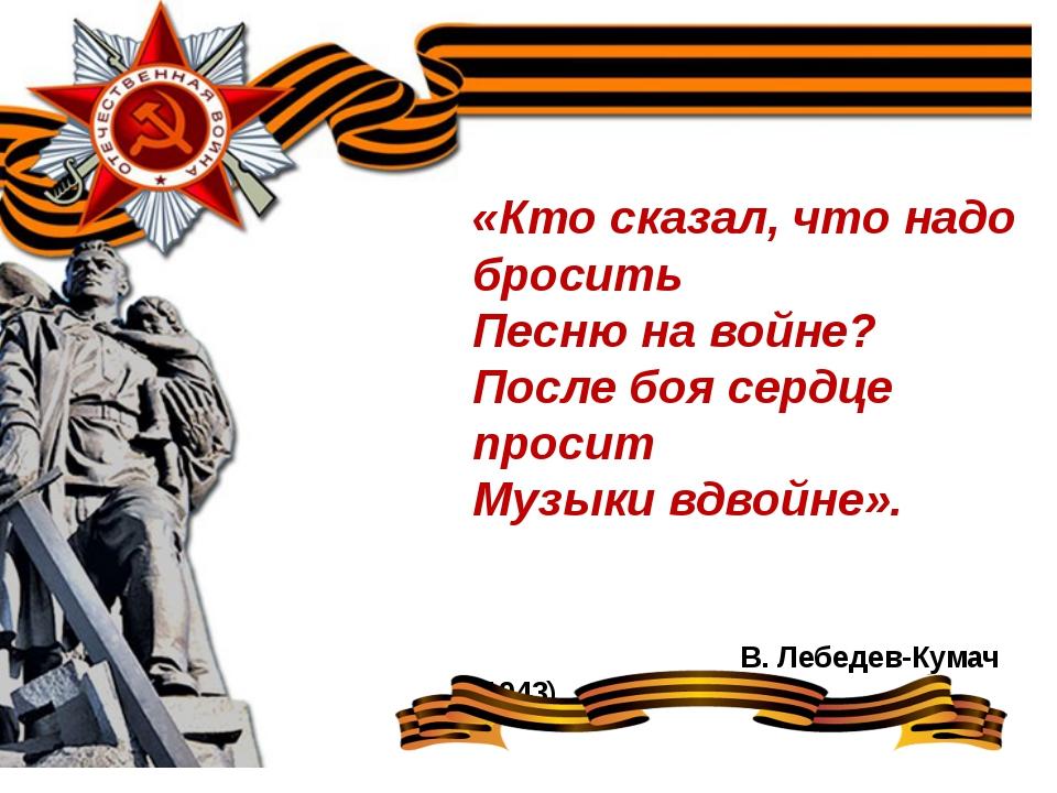 «Кто сказал, что надо бросить Песню на войне? После боя сердце просит Музыки...
