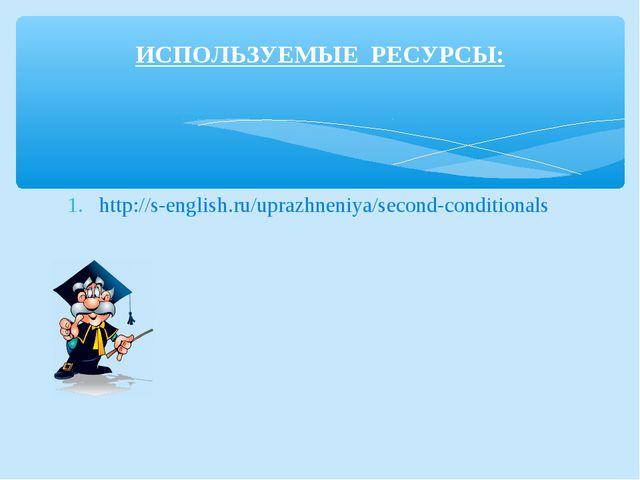 http://s-english.ru/uprazhneniya/second-conditionals ИСПОЛЬЗУЕМЫЕ РЕСУРСЫ: