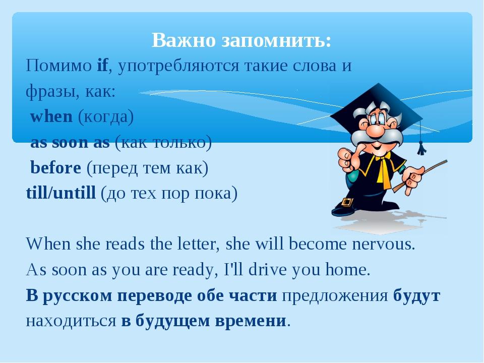 Помимоif, употребляются такие слова и фразы, как: when (когда) as soon as...