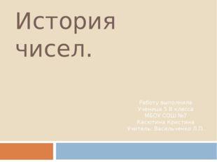 История чисел. Работу выполнила Ученица 5 В класса МБОУ СОШ №7 Касютина Крист