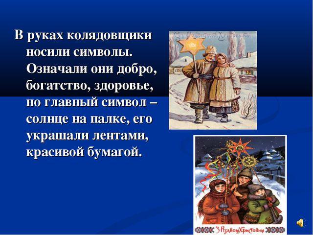 В руках колядовщики носили символы. Означали они добро, богатство, здоровье,...